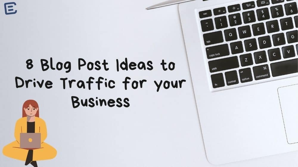 8 Blog Post Ideas to Drive Traffic for your Business